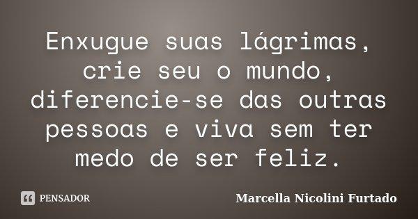 Enxugue suas lágrimas, crie seu o mundo, diferencie-se das outras pessoas e viva sem ter medo de ser feliz.... Frase de Marcella Nicolini Furtado.