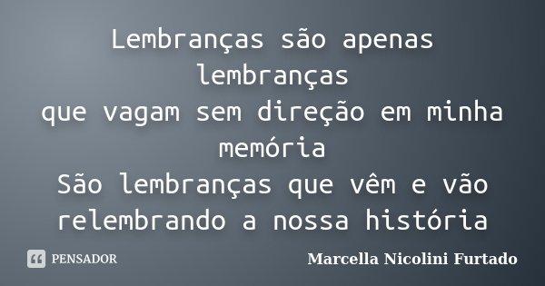 Lembranças são apenas lembranças que vagam sem direção em minha memória São lembranças que vêm e vão relembrando a nossa história... Frase de Marcella Nicolini Furtado.