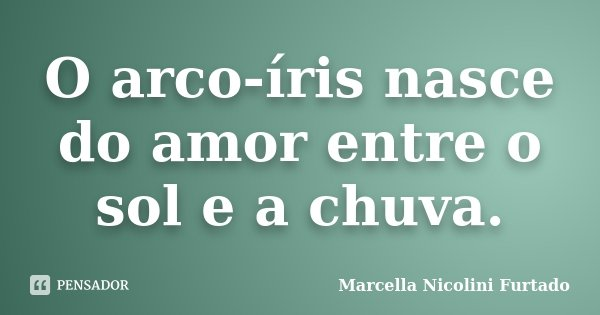 O arco-íris nasce do amor entre o sol e a chuva.... Frase de Marcella Nicolini Furtado.