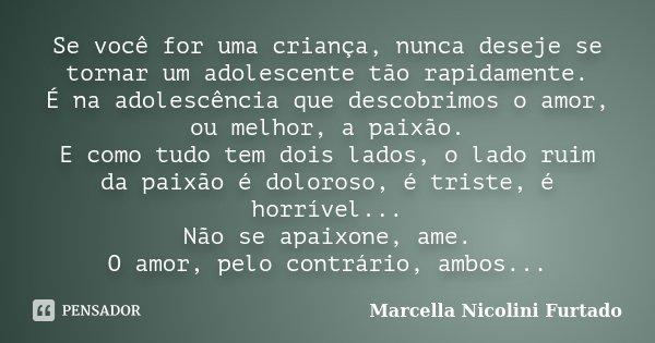 Se você for uma criança, nunca deseje se tornar um adolescente tão rapidamente. É na adolescência que descobrimos o amor, ou melhor, a paixão. E como tudo tem d... Frase de Marcella Nicolini Furtado.