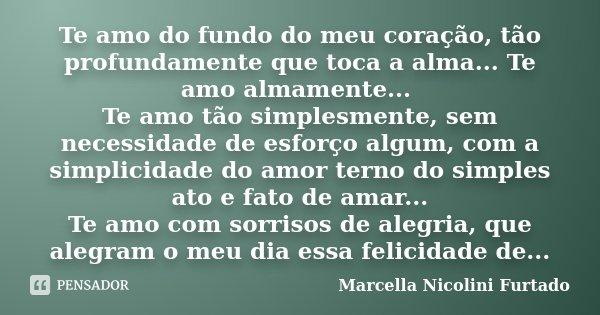 Te amo do fundo do meu coração, tão profundamente que toca a alma... Te amo almamente... Te amo tão simplesmente, sem necessidade de esforço algum, com a simpli... Frase de Marcella Nicolini Furtado.
