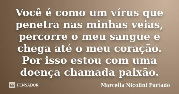 Você é como um vírus que penetra nas minhas veias, percorre o meu sangue e chega até o meu coração. Por isso estou com uma doença chamada paixão.... Frase de Marcella Nicolini Furtado.