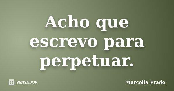 Acho que escrevo para perpetuar.... Frase de Marcella Prado.