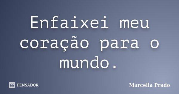 Enfaixei meu coração para o mundo.... Frase de Marcella Prado.