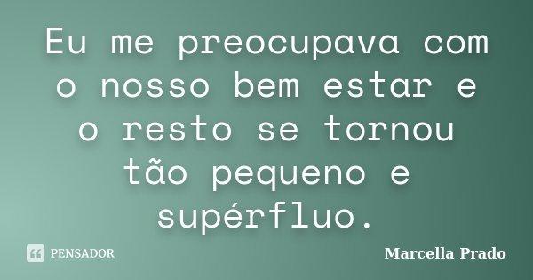 Eu me preocupava com o nosso bem estar e o resto se tornou tão pequeno e supérfluo.... Frase de Marcella Prado.