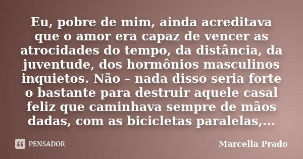 Eu, pobre de mim, ainda acreditava que o amor era capaz de vencer as atrocidades do tempo, da distância, da juventude, dos hormônios masculinos inquietos. Não –... Frase de Marcella Prado.