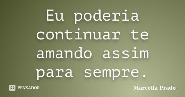Eu poderia continuar te amando assim para sempre.... Frase de Marcella Prado.