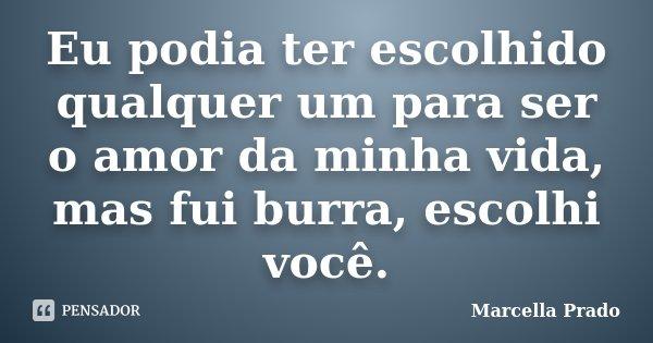 Eu podia ter escolhido qualquer um para ser o amor da minha vida, mas fui burra, escolhi você.... Frase de Marcella Prado.
