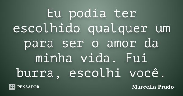 Eu podia ter escolhido qualquer um para ser o amor da minha vida. Fui burra, escolhi você.... Frase de Marcella Prado.