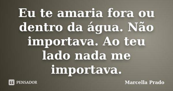 Eu te amaria fora ou dentro da água. Não importava. Ao teu lado nada me importava.... Frase de Marcella Prado.