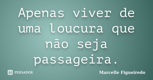 Apenas viver de uma loucura que não seja passageira.... Frase de Marcelle Figueiredo.