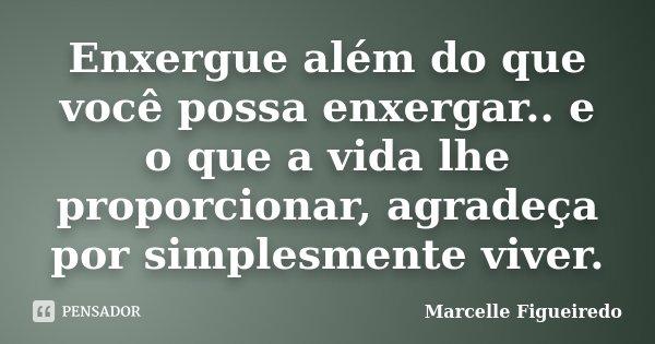 Enxergue além do que você possa enxergar.. e o que a vida lhe proporcionar, agradeça por simplesmente viver.... Frase de Marcelle Figueiredo.