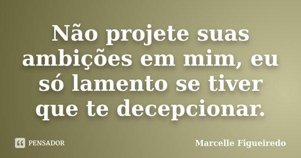 Não projete suas ambições em mim, eu só lamento se tiver que te decepcionar.... Frase de Marcelle Figueiredo.