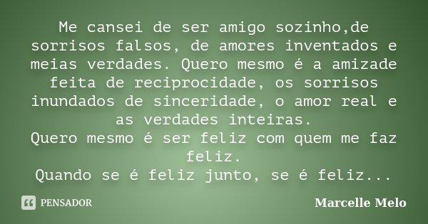 Me cansei de ser amigo sozinho,de sorrisos falsos, de amores inventados e meias verdades. Quero mesmo é a amizade feita de reciprocidade, os sorrisos inundados ... Frase de Marcelle Melo.