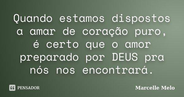 Quando estamos dispostos a amar de coração puro, é certo que o amor preparado por DEUS pra nós nos encontrará.... Frase de Marcelle Melo.