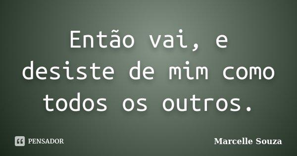 Então vai, e desiste de mim como todos os outros.... Frase de Marcelle Souza.