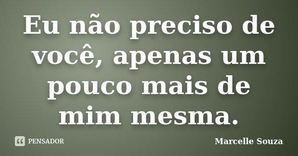 Eu não preciso de você, apenas um pouco mais de mim mesma.... Frase de Marcelle Souza.