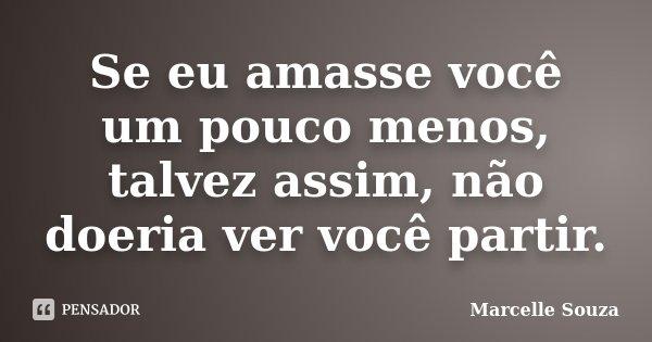 Se eu amasse você um pouco menos, talvez assim, não doeria ver você partir.... Frase de Marcelle Souza.