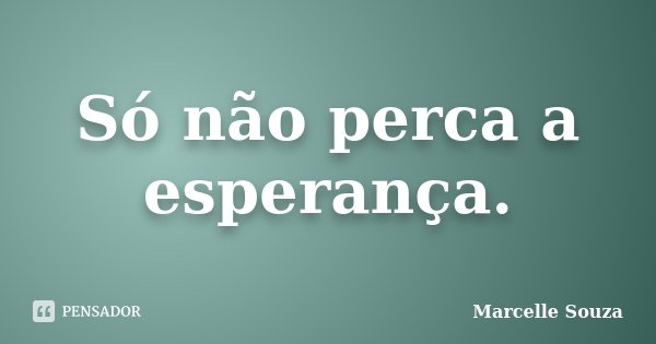 Só não perca a esperança.... Frase de Marcelle Souza.