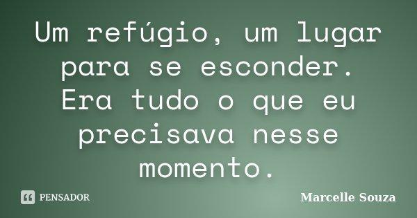 Um refúgio, um lugar para se esconder. Era tudo o que eu precisava nesse momento.... Frase de Marcelle Souza.