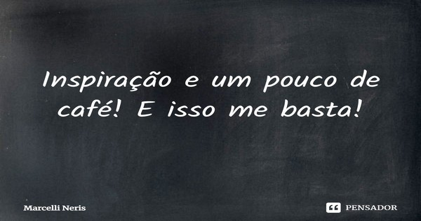 ... Inspiração, e um pouco de café! E isso me basta!... Frase de Marcelli Neris.