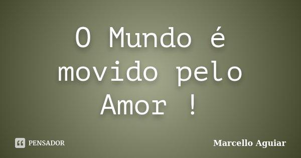 O Mundo é movido pelo Amor !... Frase de Marcello Aguiar.