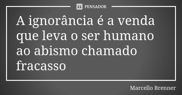 A ignorância é a venda que leva o ser humano ao abismo chamado fracasso... Frase de Marcello Brenner.