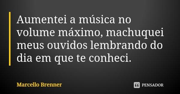 Aumentei a música no volume máximo, machuquei meus ouvidos lembrando do dia em que te conheci.... Frase de Marcello Brenner.