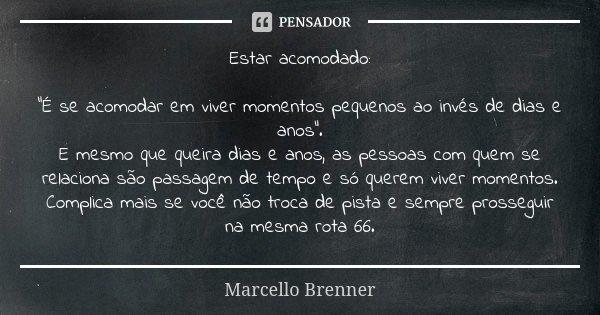 """Estar acomodado: """"É se acomodar em viver momentos pequenos ao invés de dias e anos"""". E mesmo que queira dias e anos, as pessoas com quem se relaciona ... Frase de Marcello Brenner."""