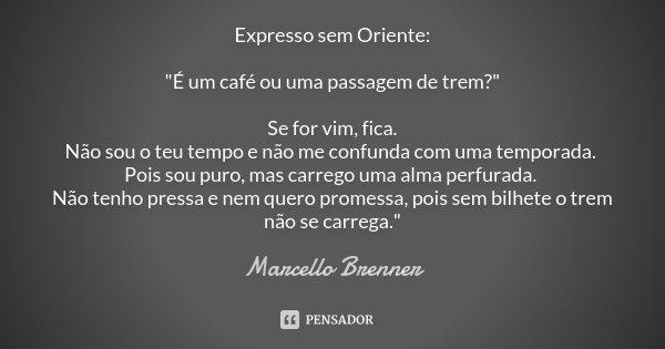 """Expresso sem Oriente: """"É um café ou uma passagem de trem?"""" Se for vim, fica. Não sou o teu tempo e não me confunda com uma temporada. Pois sou puro, m... Frase de Marcello Brenner."""