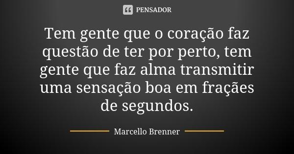 Tem gente que o coração faz questão de ter por perto, tem gente que faz alma transmitir uma sensação boa em fraçães de segundos.... Frase de Marcello Brenner.