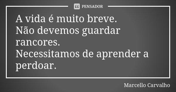 A vida é muito breve. Não devemos guardar rancores. Necessitamos de aprender a perdoar.... Frase de Marcello Carvalho.