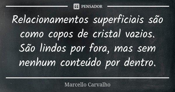 Relacionamentos superficiais são como copos de cristal vazios. São lindos por fora, mas sem nenhum conteúdo por dentro.... Frase de Marcello Carvalho.