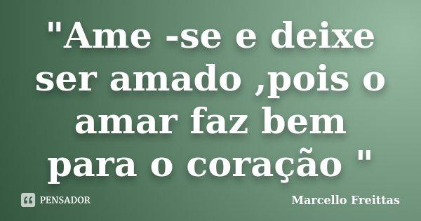 """""""Ame -se e deixe ser amado ,pois o amar faz bem para o coração """"... Frase de Marcello Freittas."""