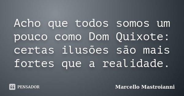 Acho que todos somos um pouco como Dom Quixote: certas ilusões são mais fortes que a realidade.... Frase de Marcello Mastroianni.