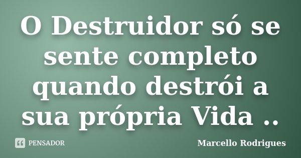 O Destruidor só se sente completo quando destrói a sua própria Vida ..... Frase de Marcello Rodrigues.