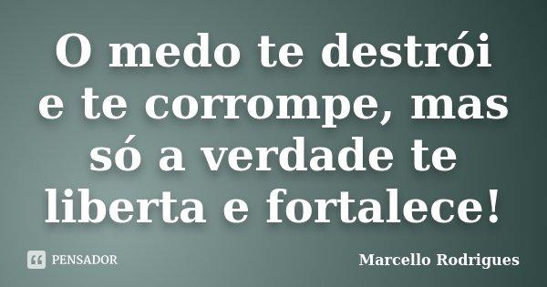 O medo te destrói e te corrompe, mas só a verdade te liberta e fortalece!... Frase de Marcello Rodrigues.
