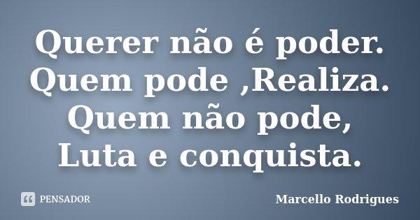 Querer não é poder. Quem pode ,Realiza. Quem não pode, Luta e conquista.... Frase de Marcello Rodrigues.