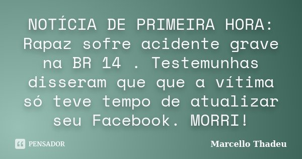 NOTÍCIA DE PRIMEIRA HORA: Rapaz sofre acidente grave na BR 14 . Testemunhas disseram que que a vítima só teve tempo de atualizar seu Facebook. MORRI!... Frase de Marcello Thadeu.