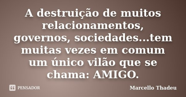 A destruição de muitos relacionamentos, governos, sociedades...tem muitas vezes em comum um único vilão que se chama: AMIGO.... Frase de Marcello Thadeu.