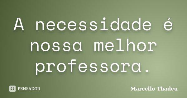 A necessidade é nossa melhor professora.... Frase de Marcello Thadeu.