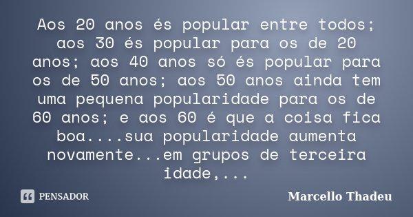 Aos 20 anos és popular entre todos; aos 30 és popular para os de 20 anos; aos 40 anos só és popular para os de 50 anos; aos 50 anos ainda tem uma pequena popula... Frase de Marcello Thadeu.