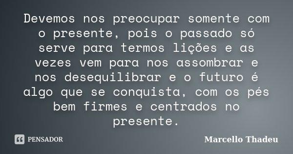 Devemos nos preocupar somente com o presente, pois o passado só serve para termos lições e as vezes vem para nos assombrar e nos desequilibrar e o futuro é algo... Frase de Marcello Thadeu.
