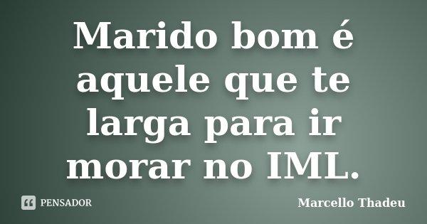 Marido bom é aquele que te larga para ir morar no IML.... Frase de Marcello Thadeu.