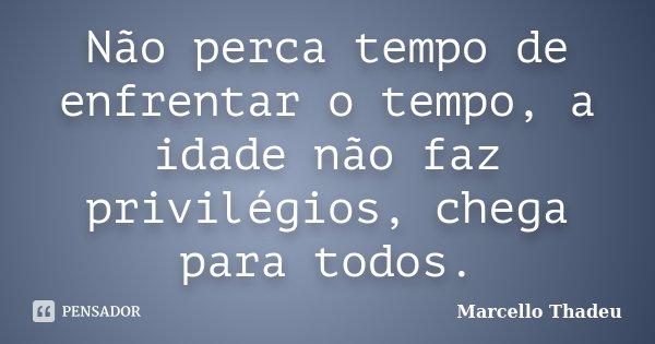 Não perca tempo de enfrentar o tempo, a idade não faz privilégios, chega para todos.... Frase de Marcello Thadeu.