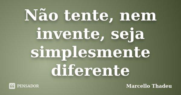 Não tente, nem invente, seja simplesmente diferente... Frase de Marcello Thadeu.