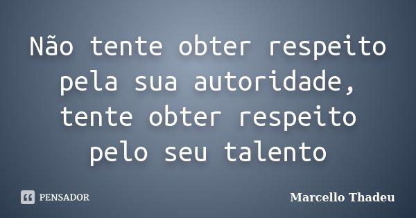 Não tente obter respeito pela sua autoridade, tente obter respeito pelo seu talento... Frase de Marcello Thadeu.