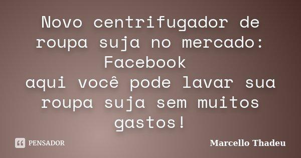 Novo centrifugador de roupa suja no mercado: Facebook aqui você pode lavar sua roupa suja sem muitos gastos!... Frase de Marcello Thadeu.