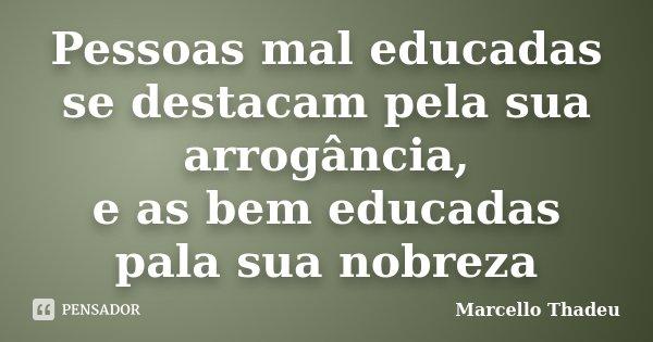 Pessoas mal educadas se destacam pela sua arrogância, e as bem educadas pala sua nobreza... Frase de Marcello Thadeu.