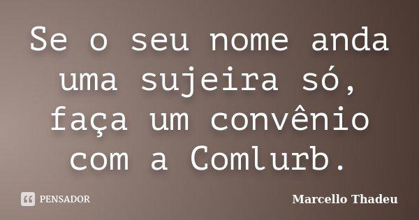 Se o seu nome anda uma sujeira só, faça um convênio com a Comlurb.... Frase de Marcello Thadeu.